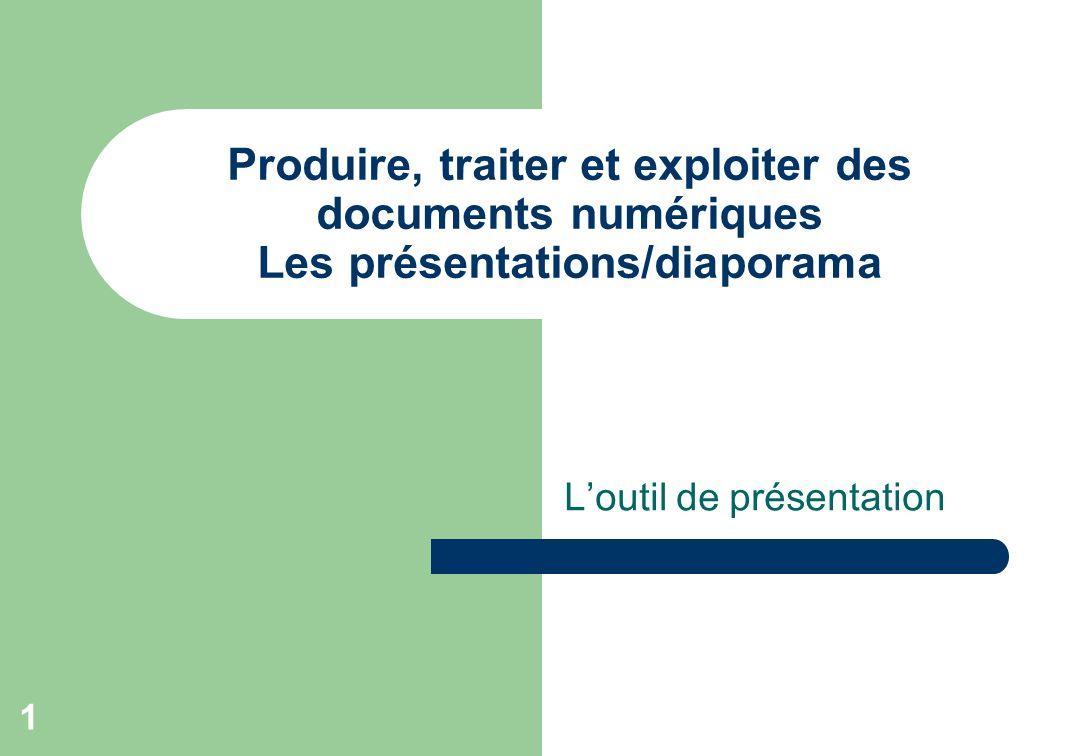 1 Produire, traiter et exploiter des documents numériques Les présentations/diaporama Loutil de présentation