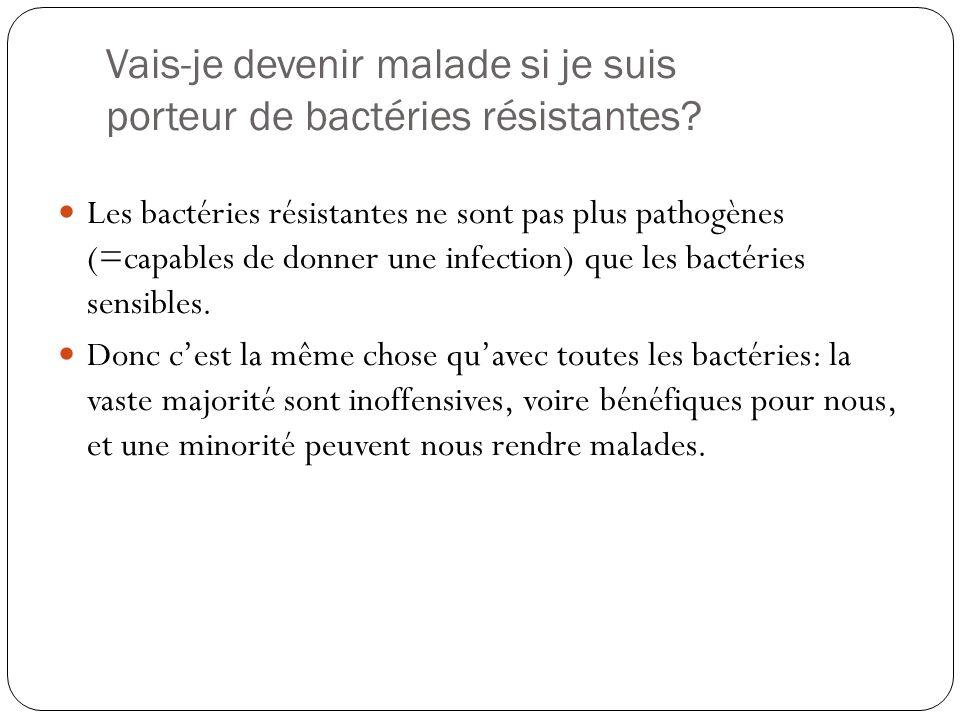Vais-je devenir malade si je suis porteur de bactéries résistantes? Les bactéries résistantes ne sont pas plus pathogènes (=capables de donner une inf
