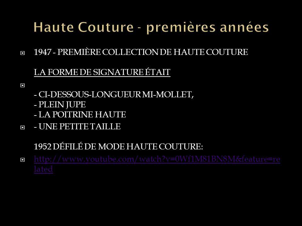 1947 - PREMIÈRE COLLECTION DE HAUTE COUTURE LA FORME DE SIGNATURE ÉTAIT - CI-DESSOUS-LONGUEUR MI-MOLLET, - PLEIN JUPE - LA POITRINE HAUTE - UNE PETITE TAILLE 1952 DÉFILÉ DE MODE HAUTE COUTURE: http://www.youtube.com/watch?v=0Wf1M81BN8M&feature=re lated http://www.youtube.com/watch?v=0Wf1M81BN8M&feature=re lated