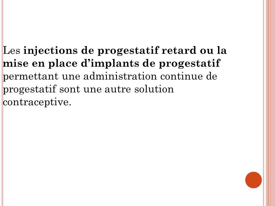 Les injections de progestatif retard ou la mise en place dimplants de progestatif permettant une administration continue de progestatif sont une autre solution contraceptive.