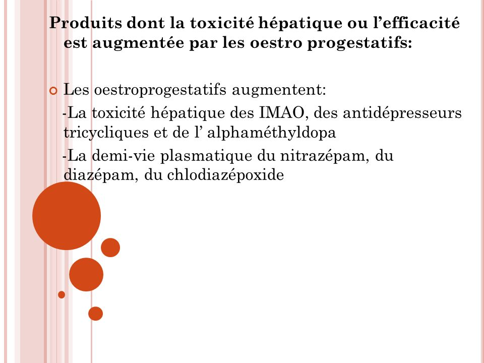 Produits dont la toxicité hépatique ou lefficacité est augmentée par les oestro progestatifs: Les oestroprogestatifs augmentent: -La toxicité hépatique des IMAO, des antidépresseurs tricycliques et de l alphaméthyldopa -La demi-vie plasmatique du nitrazépam, du diazépam, du chlodiazépoxide