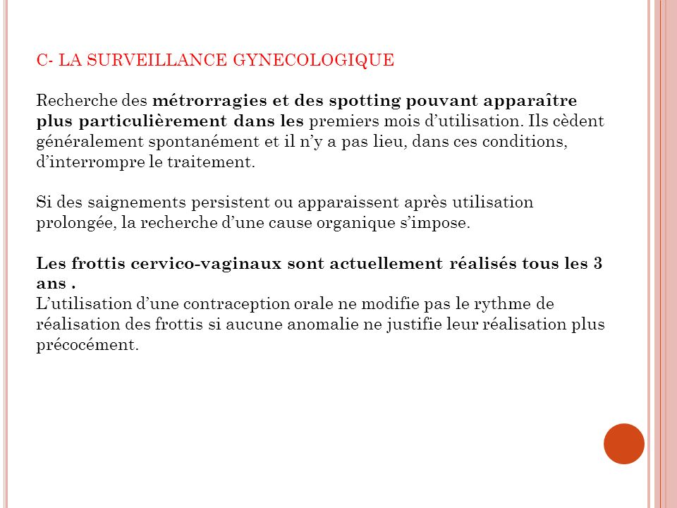 C- LA SURVEILLANCE GYNECOLOGIQUE Recherche des métrorragies et des spotting pouvant apparaître plus particulièrement dans les premiers mois dutilisation.