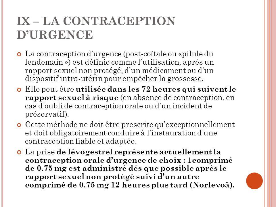 IX – LA CONTRACEPTION DURGENCE La contraception durgence (post-coïtale ou «pilule du lendemain ») est définie comme lutilisation, après un rapport sexuel non protégé, dun médicament ou dun dispositif intra-utérin pour empêcher la grossesse.