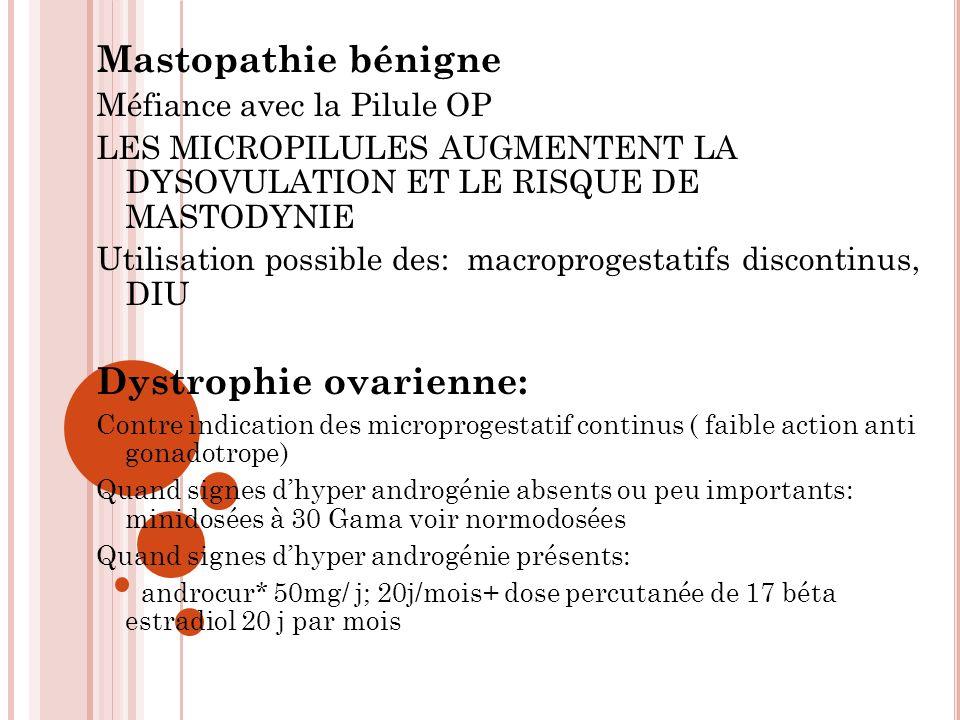 Mastopathie bénigne Méfiance avec la Pilule OP LES MICROPILULES AUGMENTENT LA DYSOVULATION ET LE RISQUE DE MASTODYNIE Utilisation possible des: macroprogestatifs discontinus, DIU Dystrophie ovarienne: Contre indication des microprogestatif continus ( faible action anti gonadotrope) Quand signes dhyper androgénie absents ou peu importants: minidosées à 30 Gama voir normodosées Quand signes dhyper androgénie présents: androcur* 50mg/ j; 20j/mois+ dose percutanée de 17 béta estradiol 20 j par mois