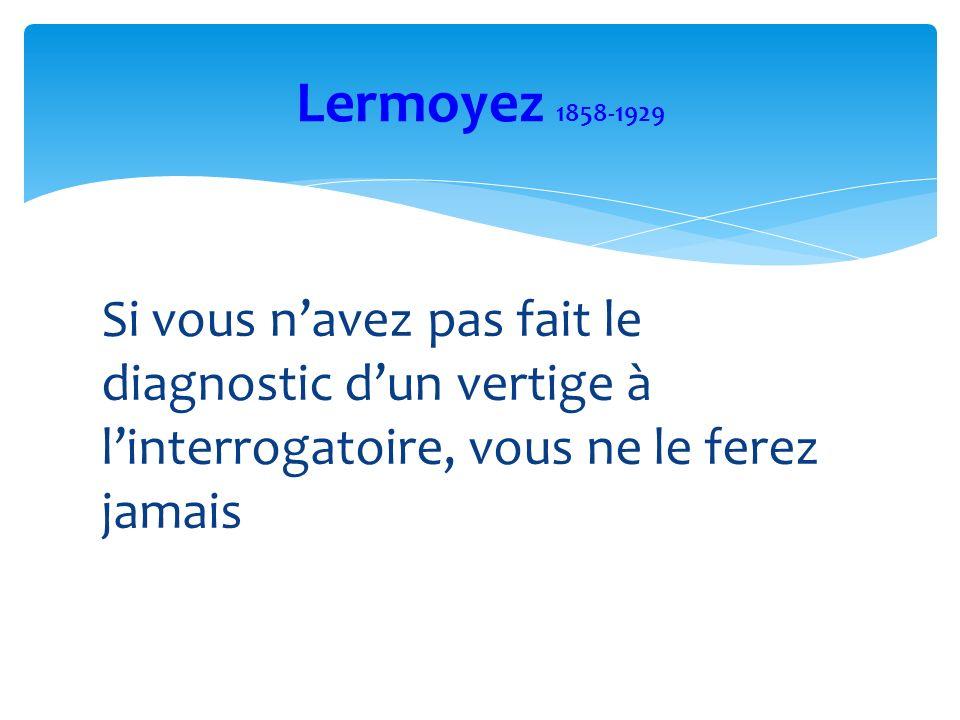 Si vous navez pas fait le diagnostic dun vertige à linterrogatoire, vous ne le ferez jamais Lermoyez 1858-1929