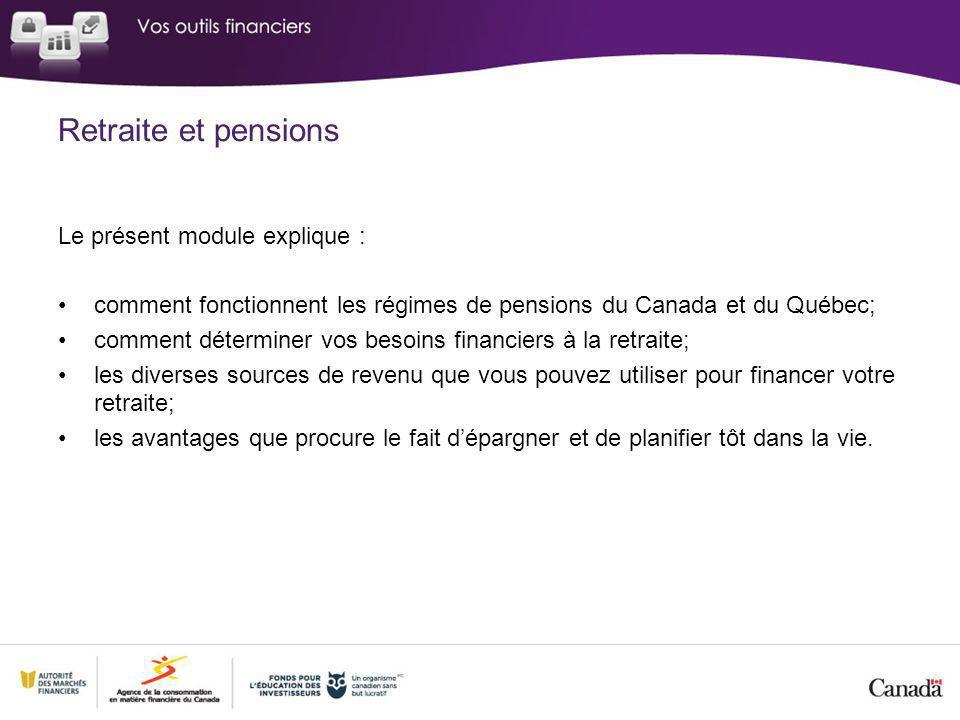 Retraite et pensions Le présent module explique : comment fonctionnent les régimes de pensions du Canada et du Québec; comment déterminer vos besoins financiers à la retraite; les diverses sources de revenu que vous pouvez utiliser pour financer votre retraite; les avantages que procure le fait dépargner et de planifier tôt dans la vie.
