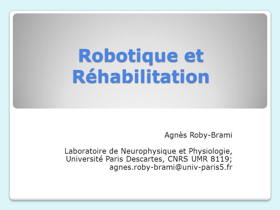 Robotique et Réhabilitation Agnès Roby-Brami Laboratoire de Neurophysique et Physiologie, Université Paris Descartes, CNRS UMR 8119; agnes.roby-brami@univ-paris5.fr