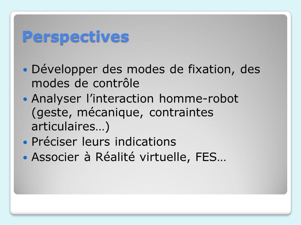 Perspectives Développer des modes de fixation, des modes de contrôle Analyser linteraction homme-robot (geste, mécanique, contraintes articulaires…) Préciser leurs indications Associer à Réalité virtuelle, FES…