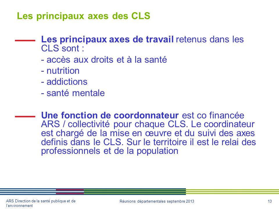 13 ARS Direction de la santé publique et de lenvironnement Réunions départementales septembre 2013 Les principaux axes des CLS Les principaux axes de travail retenus dans les CLS sont : - accès aux droits et à la santé - nutrition - addictions - santé mentale Une fonction de coordonnateur est co financée ARS / collectivité pour chaque CLS.