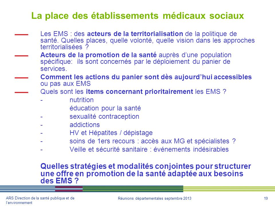 19 ARS Direction de la santé publique et de lenvironnement Réunions départementales septembre 2013 La place des établissements médicaux sociaux Les EMS : des acteurs de la territorialisation de la politique de santé.
