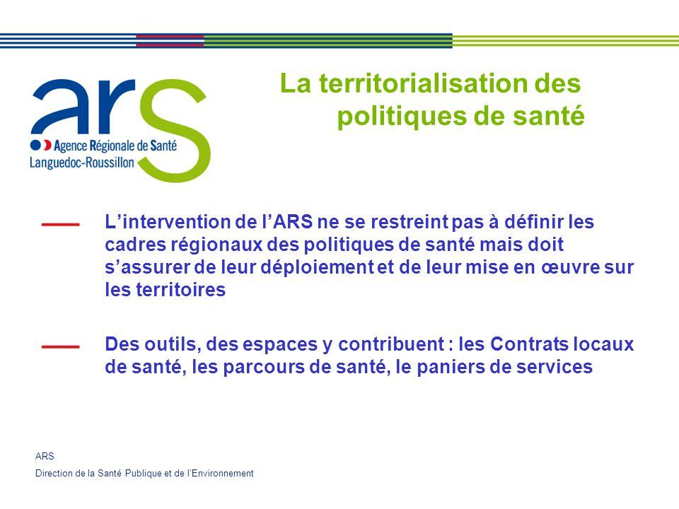 ARS Direction de la Santé Publique et de lEnvironnement La territorialisation des politiques de santé Lintervention de lARS ne se restreint pas à définir les cadres régionaux des politiques de santé mais doit sassurer de leur déploiement et de leur mise en œuvre sur les territoires Des outils, des espaces y contribuent : les Contrats locaux de santé, les parcours de santé, le paniers de services