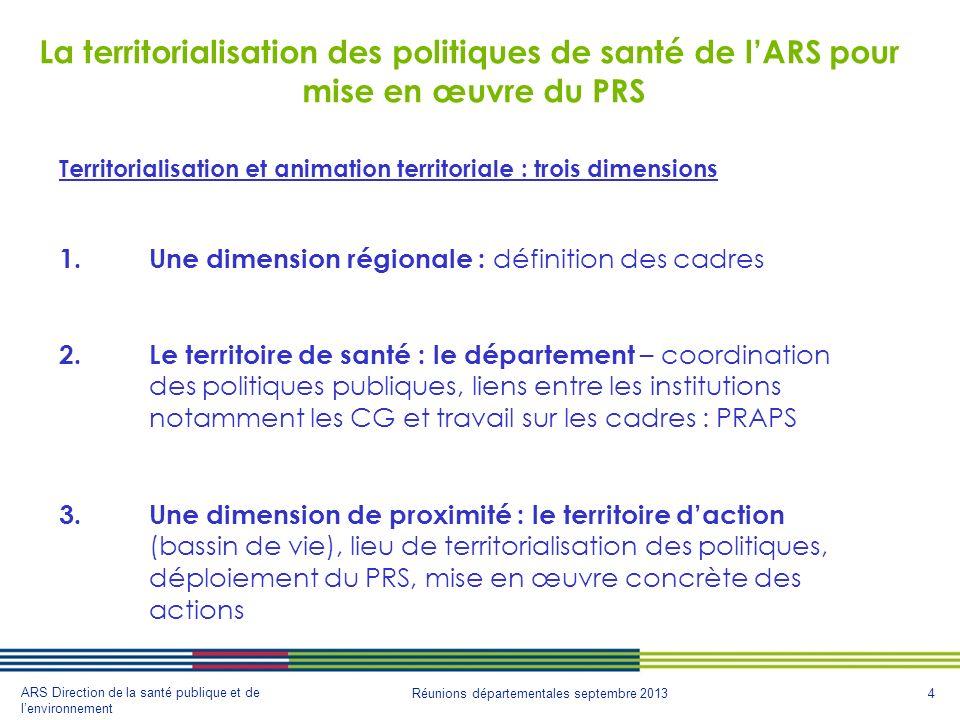4 ARS Direction de la santé publique et de lenvironnement Réunions départementales septembre 2013 Territorialisation et animation territoriale : trois