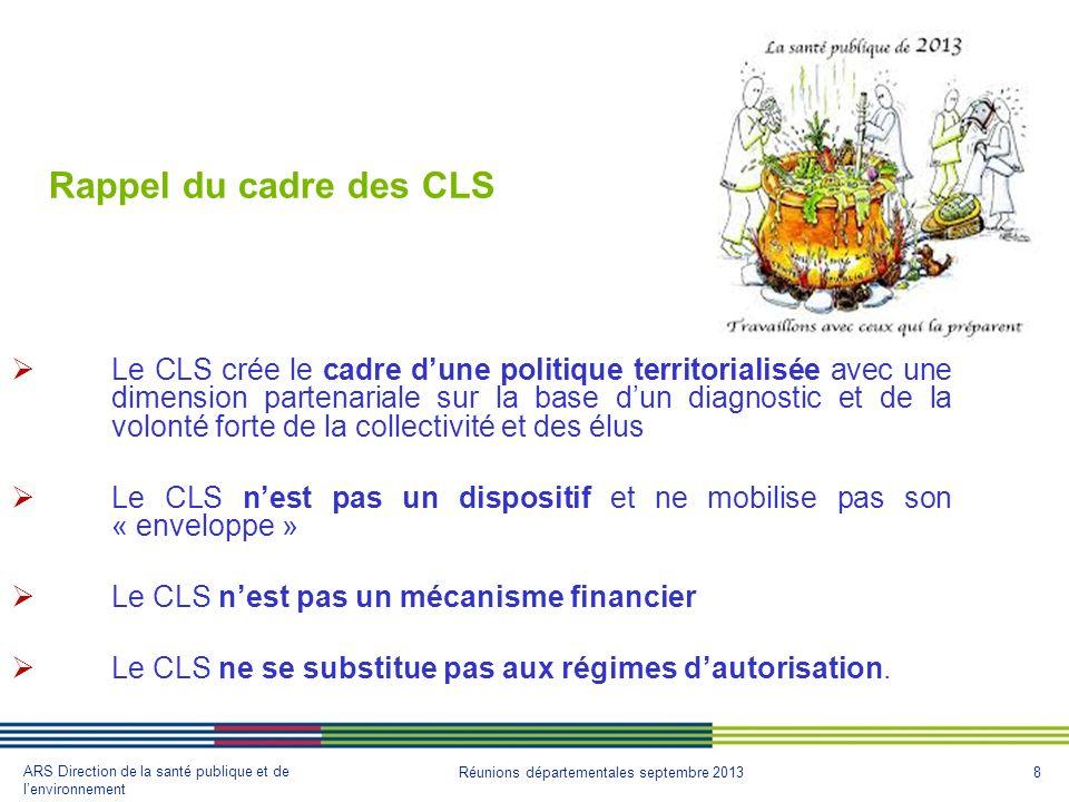 8 ARS Direction de la santé publique et de lenvironnement Réunions départementales septembre 2013 Rappel du cadre des CLS Le CLS crée le cadre dune po
