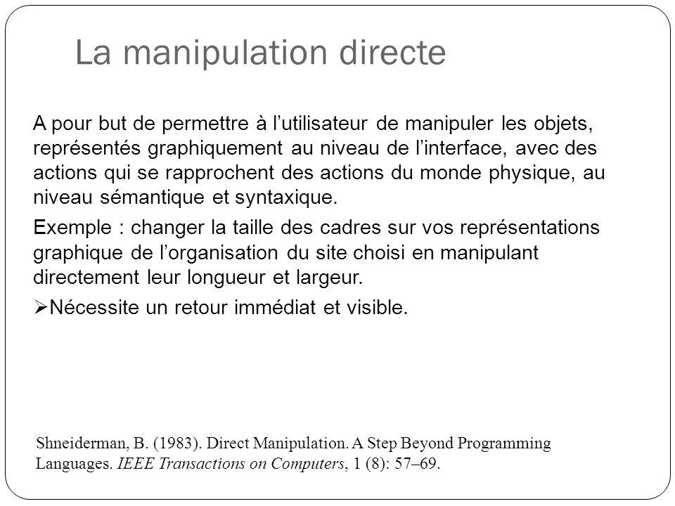 La manipulation directe A pour but de permettre à lutilisateur de manipuler les objets, représentés graphiquement au niveau de linterface, avec des actions qui se rapprochent des actions du monde physique, au niveau sémantique et syntaxique.