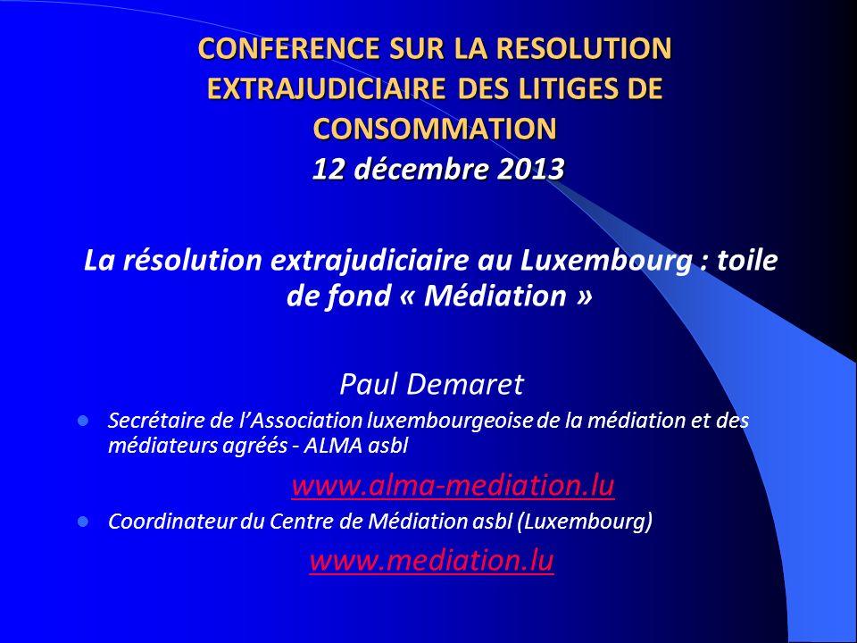 CONFERENCE SUR LA RESOLUTION EXTRAJUDICIAIRE DES LITIGES DE CONSOMMATION 12 décembre 2013 La résolution extrajudiciaire au Luxembourg : toile de fond
