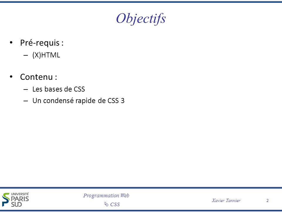 Programmation Web CSS Xavier Tannier Principes de base Séparation de la forme et du fond : – (X)HTML pour la structure et le contenu – CSS pour la mise en forme – Permet d appliquer des styles différents au même document (par exemple, visualisation à l écran ou impression) – Permet surtout d appliquer le même style à de nombreux documents .