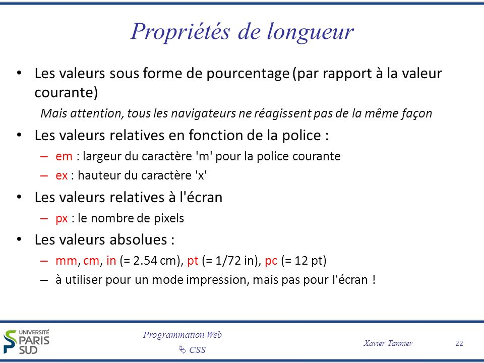 Programmation Web CSS Xavier Tannier Propriétés de longueur Les valeurs sous forme de pourcentage (par rapport à la valeur courante) Mais attention, t