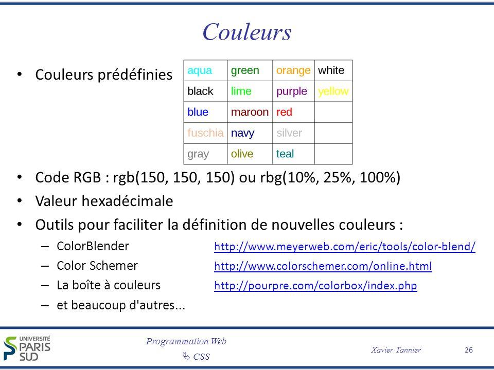 Programmation Web CSS Xavier Tannier Couleurs Couleurs prédéfinies Code RGB : rgb(150, 150, 150) ou rbg(10%, 25%, 100%) Valeur hexadécimale Outils pou