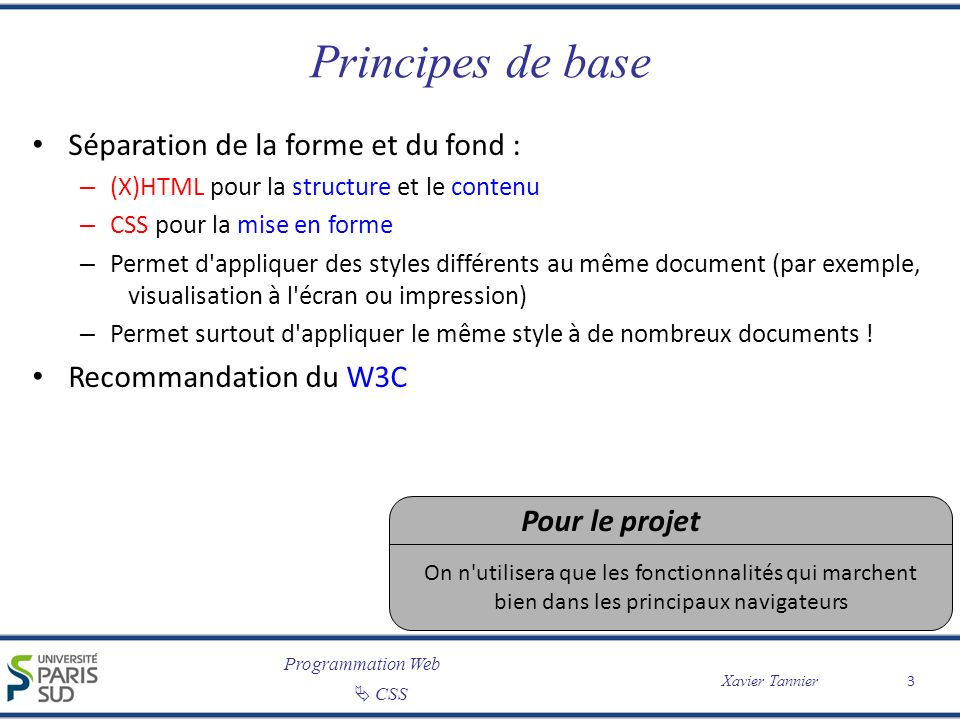 Programmation Web CSS Xavier Tannier Principes de base Séparation de la forme et du fond : – (X)HTML pour la structure et le contenu – CSS pour la mis