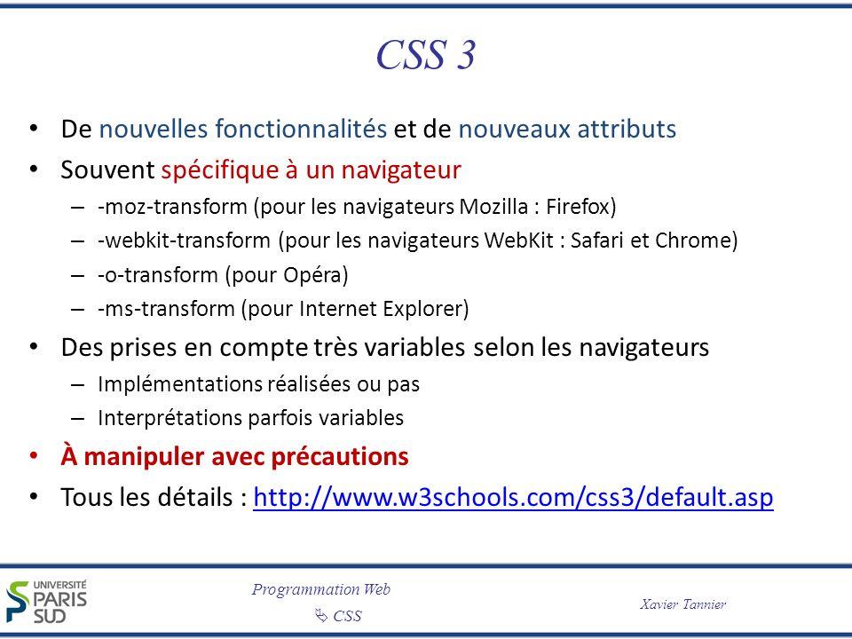Programmation Web CSS Xavier Tannier CSS 3 De nouvelles fonctionnalités et de nouveaux attributs Souvent spécifique à un navigateur – -moz-transform (