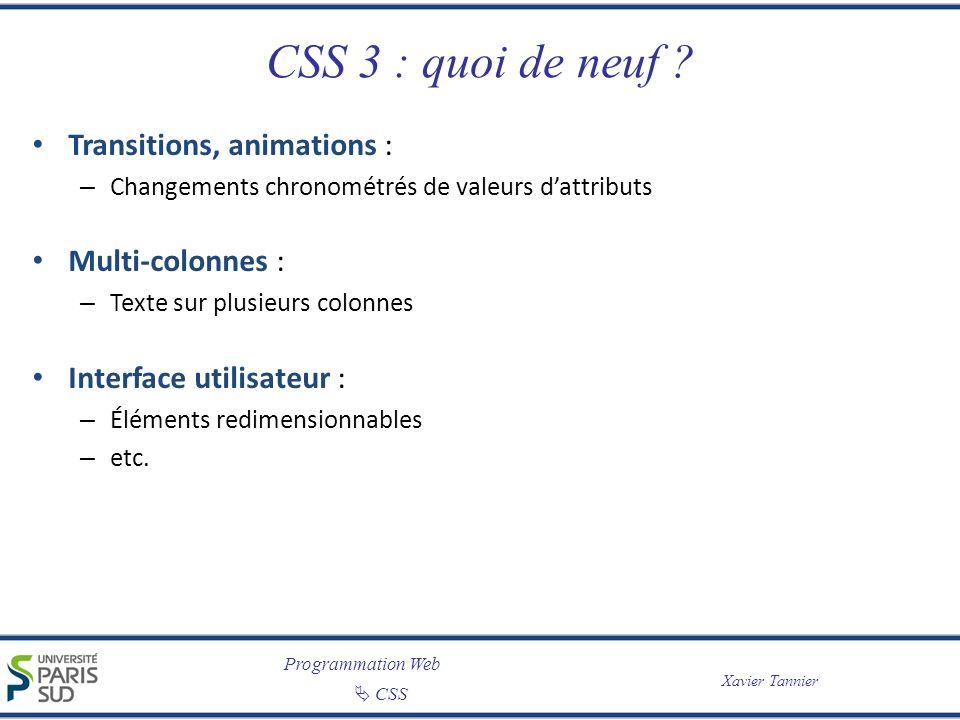 Programmation Web CSS Xavier Tannier CSS 3 : quoi de neuf ? Transitions, animations : – Changements chronométrés de valeurs dattributs Multi-colonnes