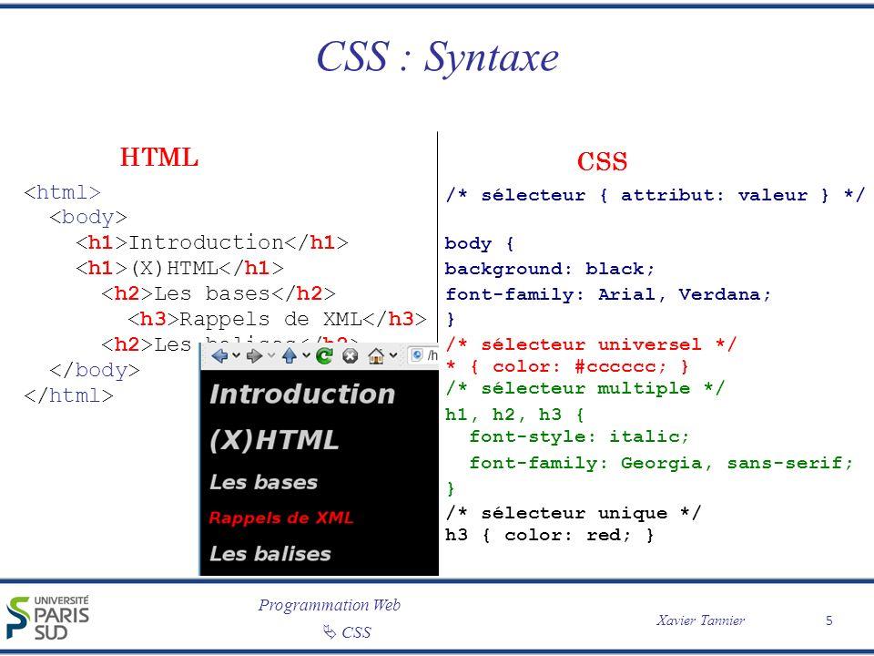 Programmation Web CSS Xavier Tannier CSS 3 De nouvelles fonctionnalités et de nouveaux attributs Souvent spécifique à un navigateur – -moz-transform (pour les navigateurs Mozilla : Firefox) – -webkit-transform (pour les navigateurs WebKit : Safari et Chrome) – -o-transform (pour Opéra) – -ms-transform (pour Internet Explorer) Des prises en compte très variables selon les navigateurs – Implémentations réalisées ou pas – Interprétations parfois variables À manipuler avec précautions Tous les détails : http://www.w3schools.com/css3/default.asphttp://www.w3schools.com/css3/default.asp