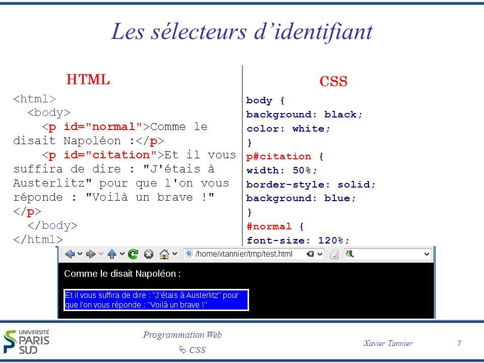 Programmation Web Xavier Tannier CSS Les sélecteurs contextuels 8 /* Met les em en bleu dans les items */ li em { color: green; font-weight: bold; } /* diminue la taille du texte des listes imbriquées */ ul ol, ol ul, ul ul, ol ol { font-size: 80%; } Les balises : de titre d emphase de listes : ordonnées non ordonnées de définition CSS HTML NB : titre est en vert mais pas Les balises