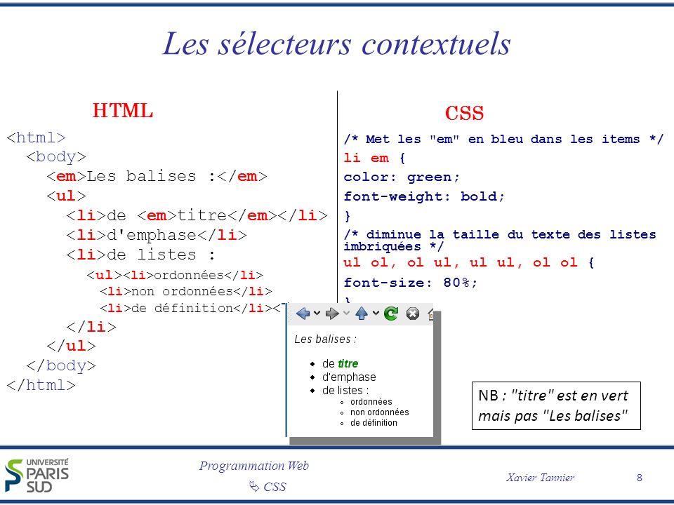 Programmation Web Xavier Tannier CSS Les pseudo-éléments et les pseudo-classes 9 /* Met la 1ère lettre de chaque paragraphe en très gros */ p:first-letter { font-size: 250%; } /* Colore les liens en rouge */ a:link { color: red; text-decoration: none; } Comme le disait Napoléon : Le doute est l ennemi des grandes entreprises CSS HTML