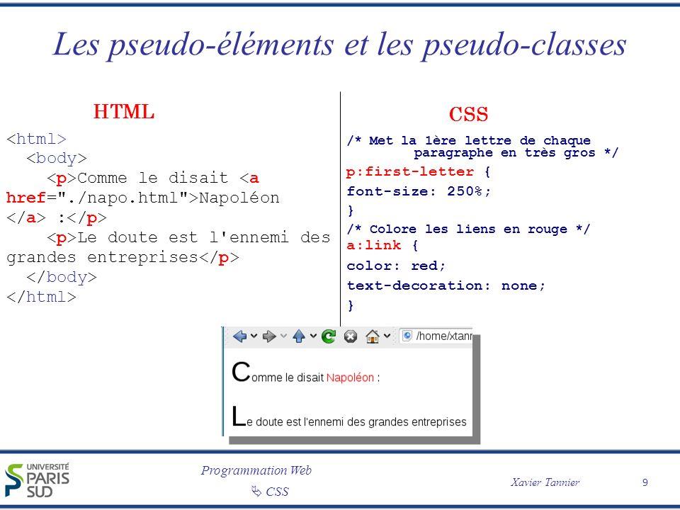 Programmation Web Xavier Tannier CSS Les pseudo-éléments et les pseudo-classes 9 /* Met la 1ère lettre de chaque paragraphe en très gros */ p:first-le