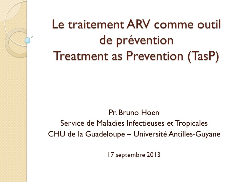 Le traitement ARV comme outil de prévention Treatment as Prevention (TasP) Pr. Bruno Hoen Service de Maladies Infectieuses et Tropicales CHU de la Gua