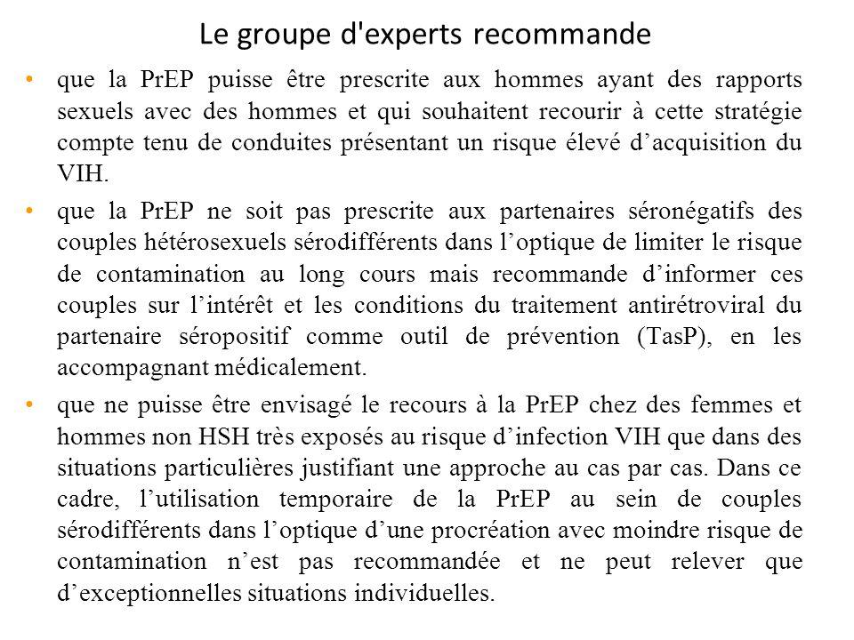 Le groupe d experts recommande que la PrEP puisse être prescrite aux hommes ayant des rapports sexuels avec des hommes et qui souhaitent recourir à cette stratégie compte tenu de conduites présentant un risque élevé dacquisition du VIH.