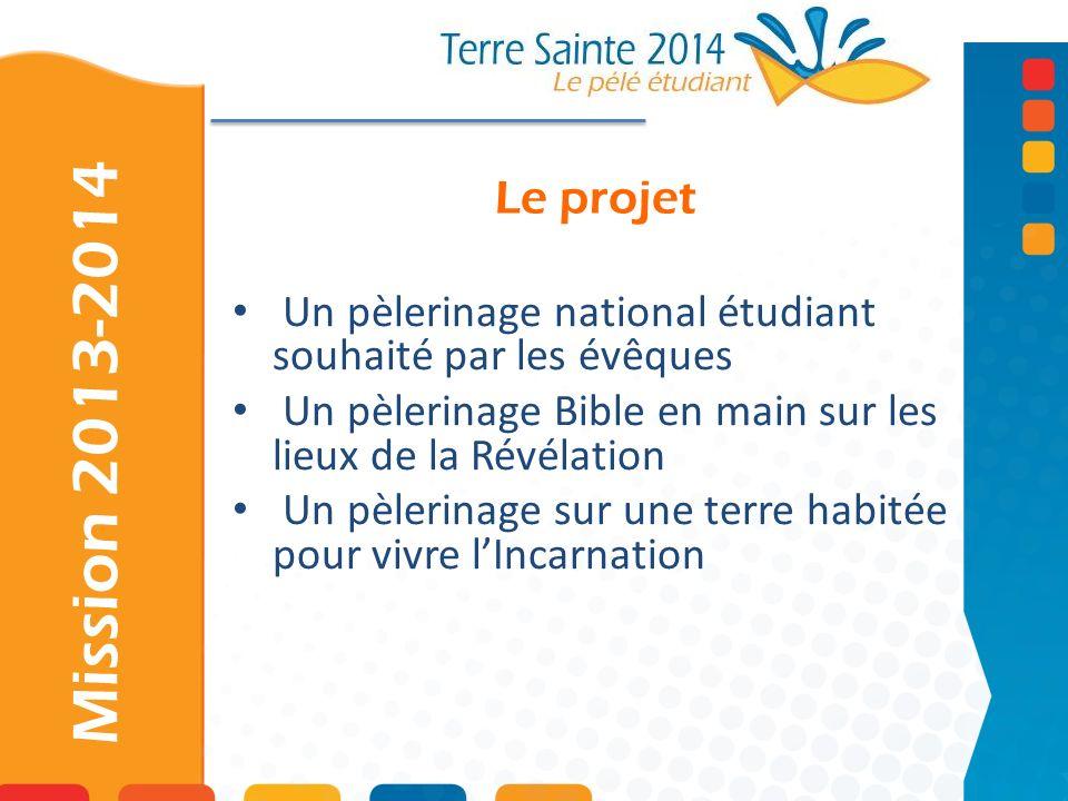 Le projet Mission 2013-2014 Un pèlerinage national étudiant souhaité par les évêques Un pèlerinage Bible en main sur les lieux de la Révélation Un pèl