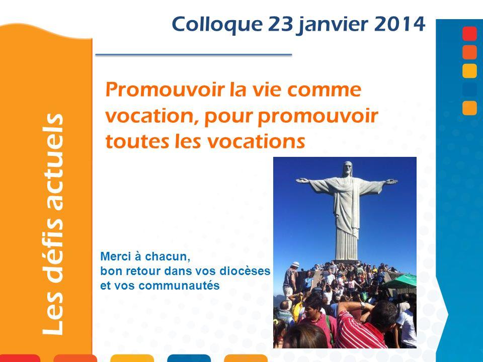 Promouvoir la vie comme vocation, pour promouvoir toutes les vocations Les défis actuels Colloque 23 janvier 2014 Merci à chacun, bon retour dans vos