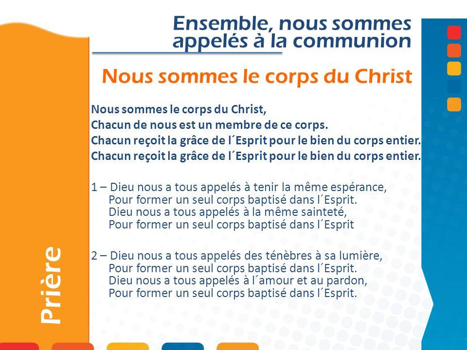 Nous sommes le corps du Christ Prière Ensemble, nous sommes appelés à la communion Nous sommes le corps du Christ, Chacun de nous est un membre de ce