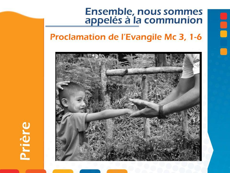 Proclamation de lEvangile Mc 3, 1-6 Prière Ensemble, nous sommes appelés à la communion Prière