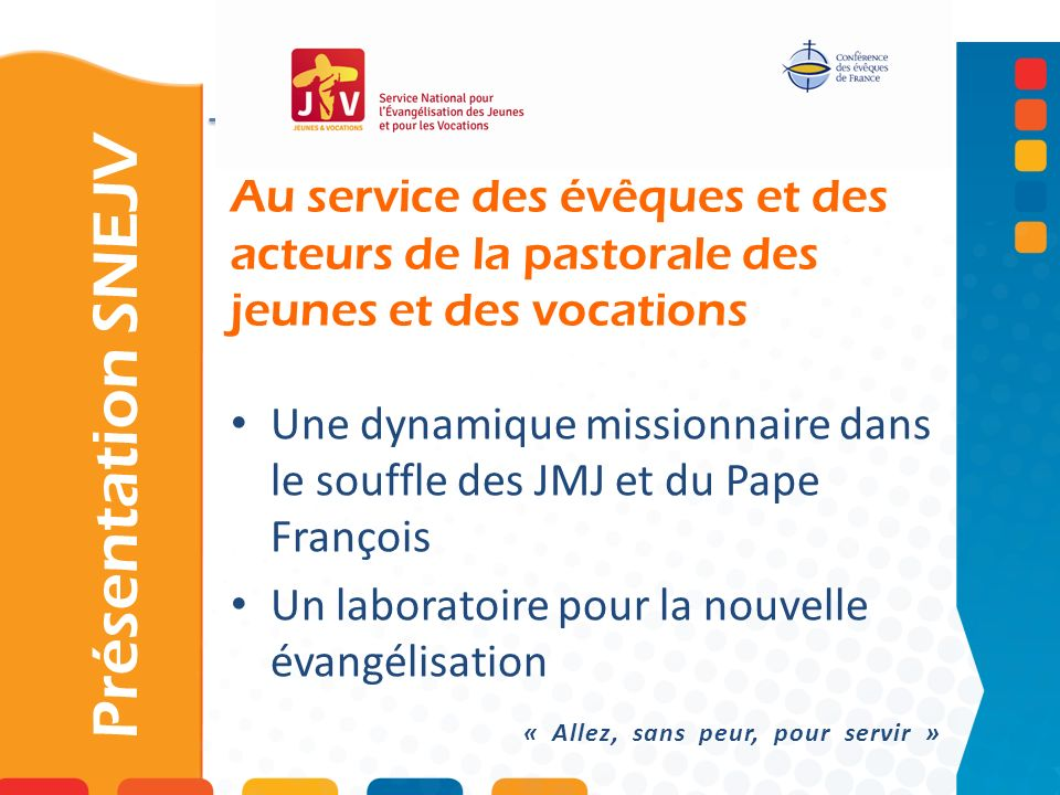 Au service des évêques et des acteurs de la pastorale des jeunes et des vocations Présentation SNEJV Une dynamique missionnaire dans le souffle des JM
