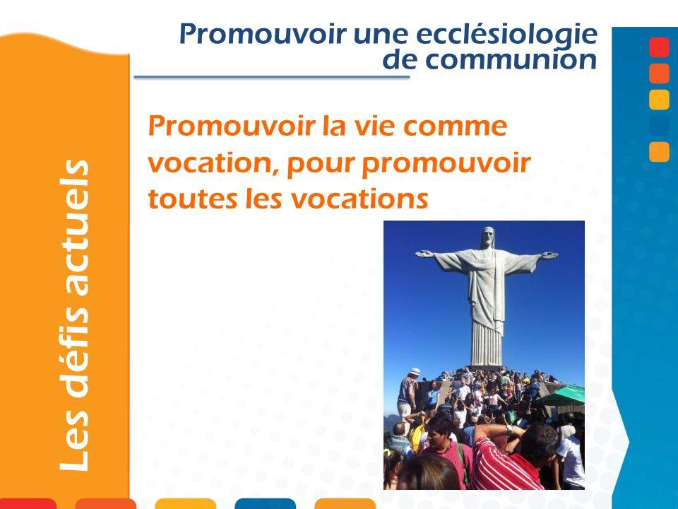 Promouvoir la vie comme vocation, pour promouvoir toutes les vocations Les défis actuels Promouvoir une ecclésiologie de communion