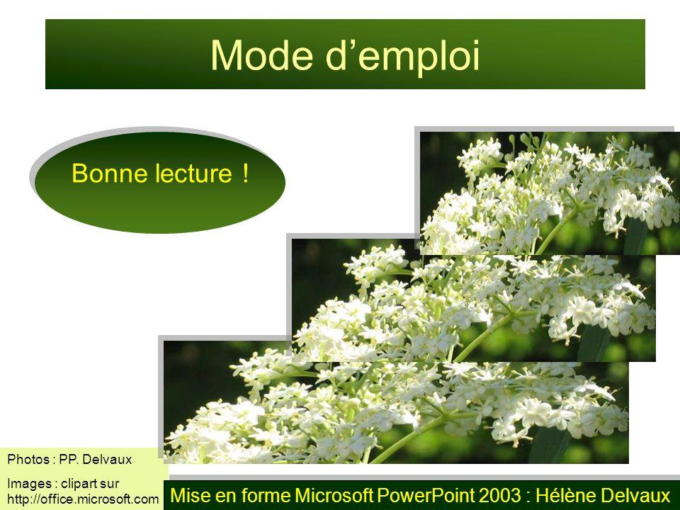 Photos : PP. Delvaux Images : clipart sur http://office.microsoft.com Mode demploi Bonne lecture ! Mise en forme Microsoft PowerPoint 2003 : Hélène De
