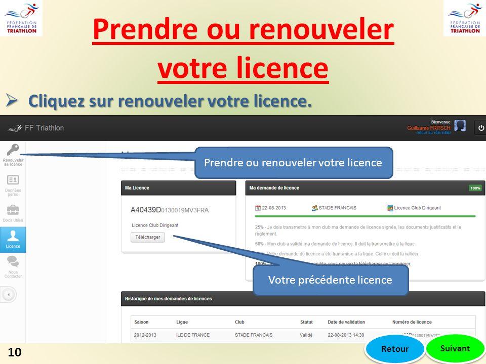 Prendre ou renouveler votre licence 10 Cliquez sur renouveler votre licence. Cliquez sur renouveler votre licence. Votre précédente licence Prendre ou