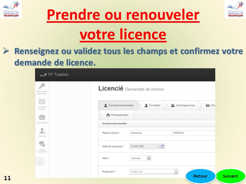 Prendre ou renouveler votre licence 11 Suivant Renseignez ou validez tous les champs et confirmez votre demande de licence. Renseignez ou validez tous