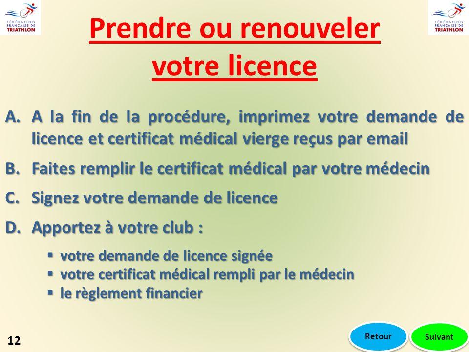 Prendre ou renouveler votre licence A.A la fin de la procédure, imprimez votre demande de licence et certificat médical vierge reçus par email B.Faites remplir le certificat médical par votre médecin C.Signez votre demande de licence D.Apportez à votre club : votre demande de licence signée votre demande de licence signée votre certificat médical rempli par le médecin votre certificat médical rempli par le médecin le règlement financier le règlement financier Suivant 12 Retour