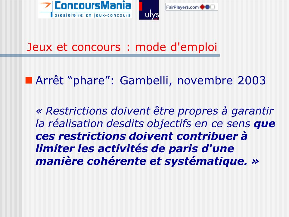 Arrêt phare: Gambelli, novembre 2003 « Restrictions doivent être propres à garantir la réalisation desdits objectifs en ce sens que ces restrictions doivent contribuer à limiter les activités de paris d une manière cohérente et systématique.