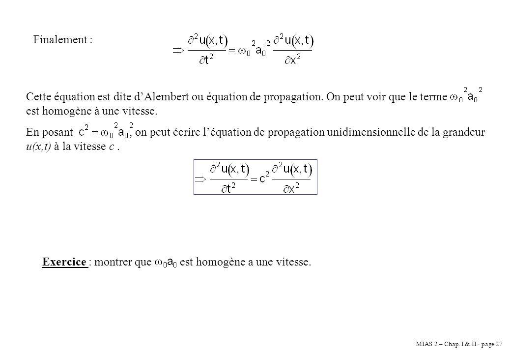 MIAS 2 – Chap. I & II - page 27 Finalement : Cette équation est dite dAlembert ou équation de propagation. On peut voir que le terme est homogène à un