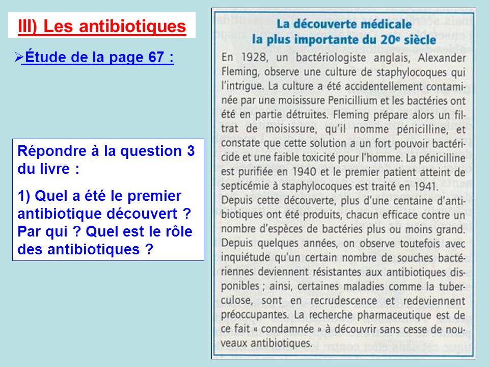 III) Les antibiotiques Étude de la page 67 : Répondre à la question 3 du livre : 1) Quel a été le premier antibiotique découvert ? Par qui ? Quel est