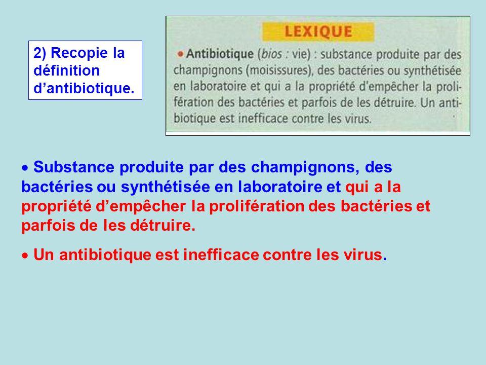 2) Recopie la définition dantibiotique. Substance produite par des champignons, des bactéries ou synthétisée en laboratoire et qui a la propriété demp