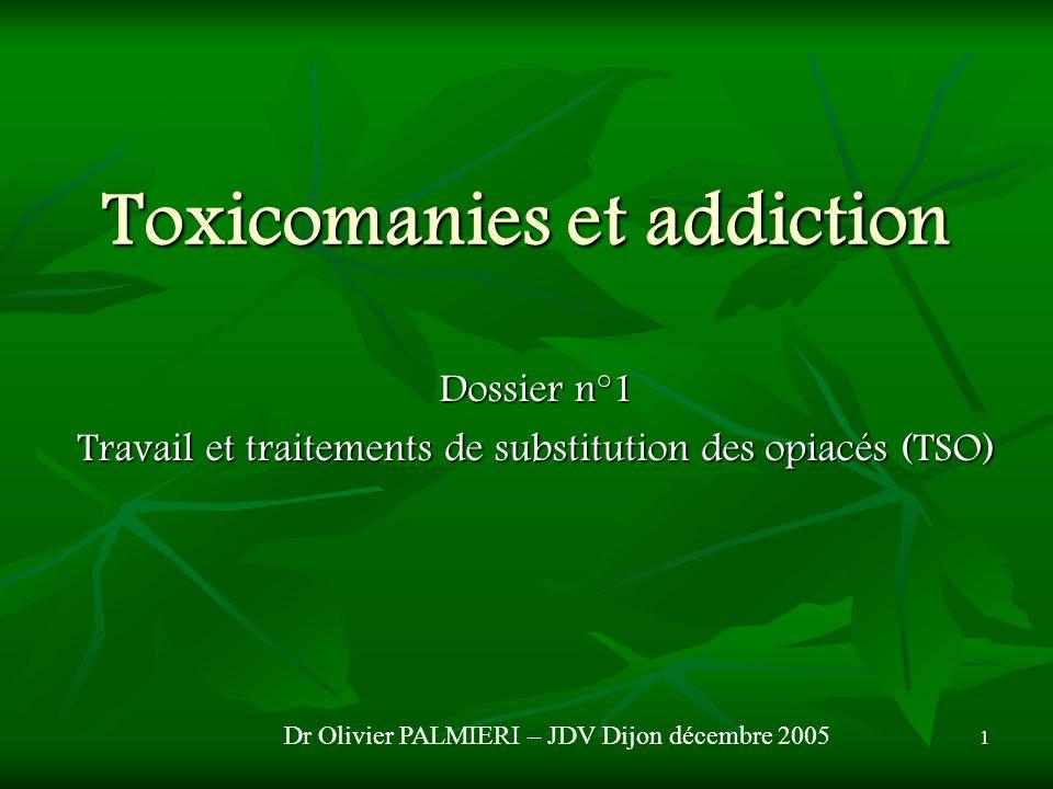 1 Toxicomanies et addiction Dossier n°1 Travail et traitements de substitution des opiacés (TSO) Dr Olivier PALMIERI – JDV Dijon décembre 2005