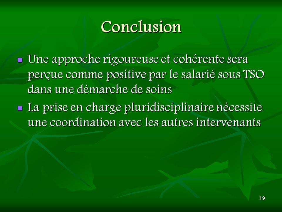 19 Conclusion Une approche rigoureuse et cohérente sera perçue comme positive par le salarié sous TSO dans une démarche de soins Une approche rigoureu