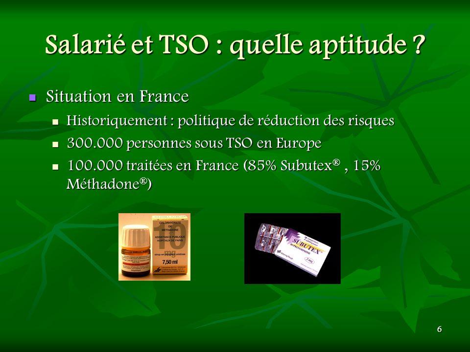 6 Salarié et TSO : quelle aptitude ? Situation en France Situation en France Historiquement : politique de réduction des risques Historiquement : poli
