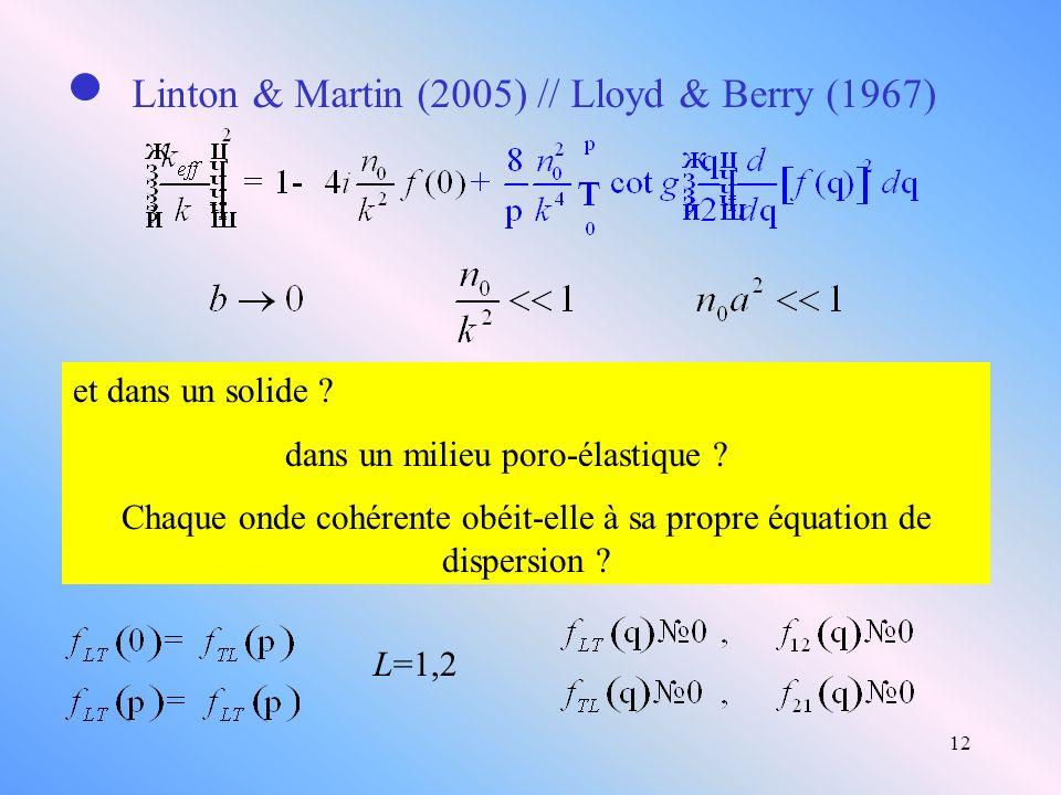 12 Linton & Martin (2005) // Lloyd & Berry (1967) et dans un solide ? dans un milieu poro-élastique ? Chaque onde cohérente obéit-elle à sa propre équ