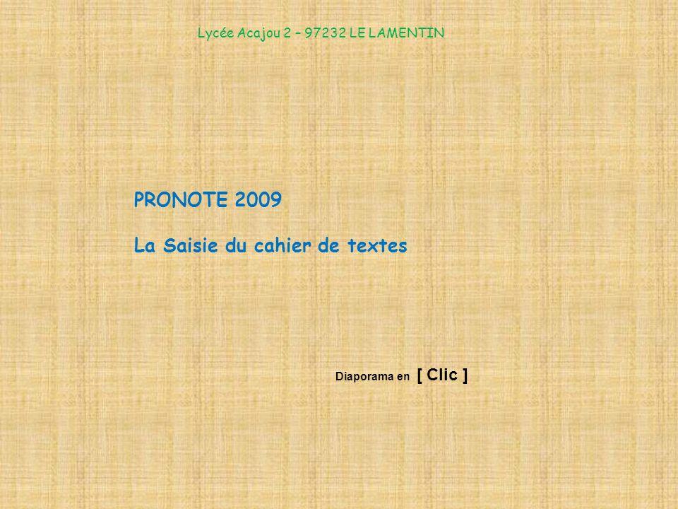PRONOTE 2009 La Saisie du cahier de textes Lycée Acajou 2 – 97232 LE LAMENTIN Diaporama en [ Clic ]